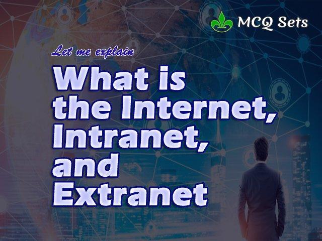 Let Me Explain What is the Internet, Intranet and Extranet
